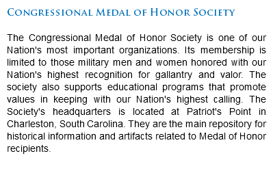 Congressional Medal of Honor Society The Congressional Medal of Honor Society is one of our Nation's most important organizations. Its membership is limited to those military men and women honored with our Nation's highest recognition for gallantry and valor. The society also supports educational programs that promote values in keeping with our Nation's highest calling. The Society's headquarters is located at Patriot's Point in Charleston, South Carolina. They are the main repository for historical information and artifacts related to Medal of Honor recipients.
